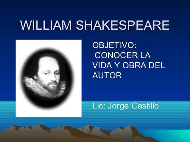 WILLIAM SHAKESPEAREWILLIAM SHAKESPEAREOBJETIVO:CONOCER LAVIDA Y OBRA DELAUTORLic: Jorge Castillo