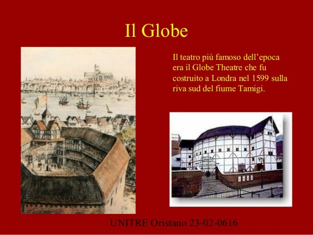 UNITRE Oristano 23-02-0616 Il Globe Il teatro più famoso dell'epoca era il Globe Theatre che fu costruito a Londra nel 159...
