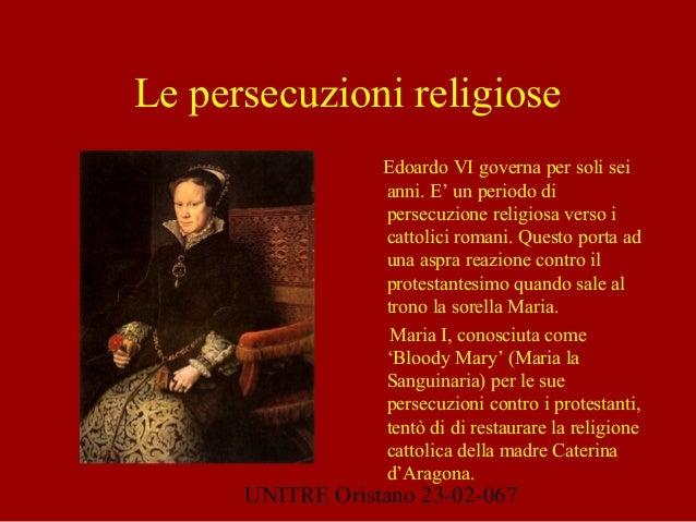 UNITRE Oristano 23-02-067 Le persecuzioni religiose Edoardo VI governa per soli sei anni. E' un periodo di persecuzione re...