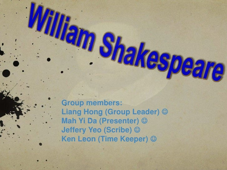William Shakespeare<br />Group members:<br />Liang Hong (Group Leader) <br />Mah Yi Da (Presenter) <br />Jeffery Yeo (Sc...