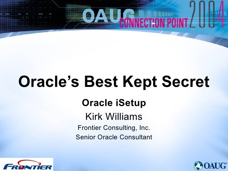 Oracle's Best Kept Secret Oracle iSetup Kirk Williams Frontier Consulting, Inc. Senior Oracle Consultant