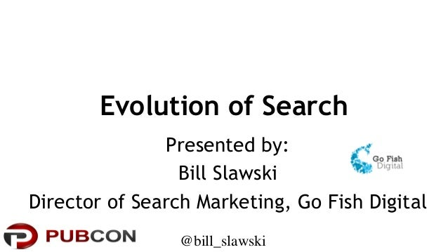 Evolution of Search Presented by: Bill Slawski Director of Search Marketing, Go Fish Digital @bill_slawski