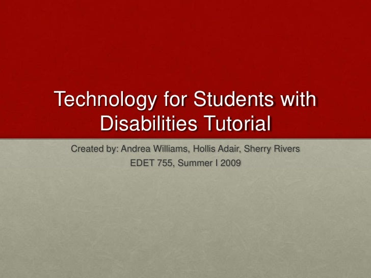 Technology for Students with Disabilities Tutorial<br />Created by: Andrea Williams, Hollis Adair, Sherry Rivers<br />EDET...