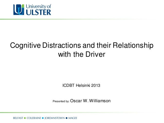 Cognitive Distractions and their Relationship with the Driver Presented by: Oscar W. Williamson ICDBT Helsinki 2013
