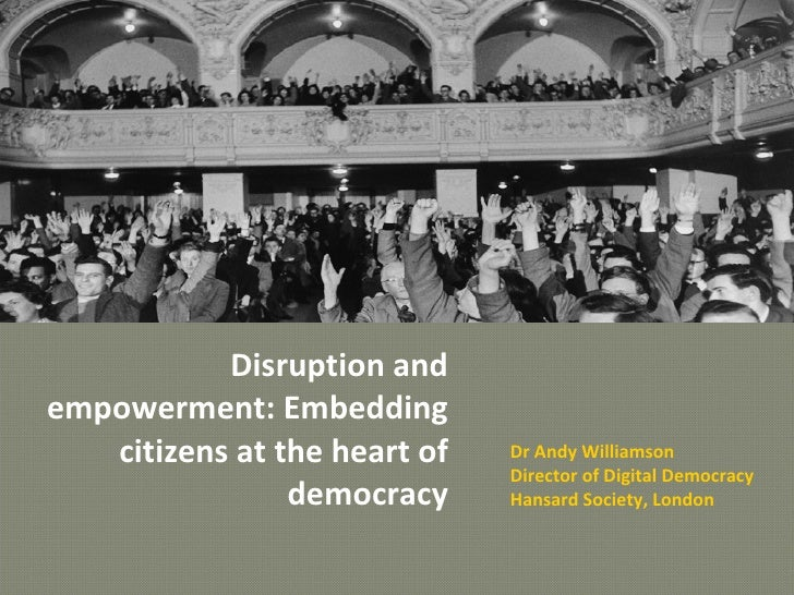 Disruption and empowerment: Embedding citizens at the heart of democracy Dr Andy Williamson Director of Digital Democracy ...