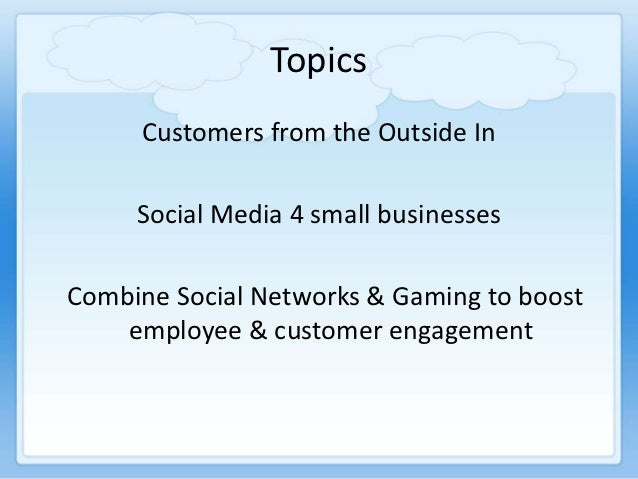 Topics     Customers from the Outside In     Social Media 4 small businessesCombine Social Networks & Gaming to boost    e...