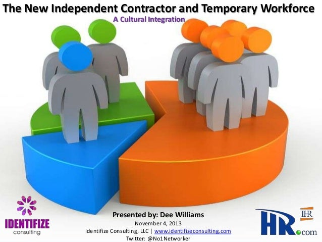 The New Independent Contractor and Temporary Workforce A Cultural Integration  Presented by: Dee Williams November 4, 2013...