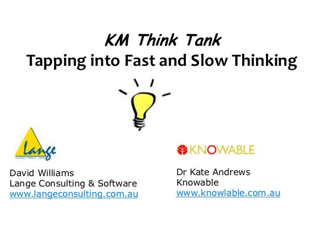 KM Think Tank   Tapping into Fast and Slow ThinkingDavid Williams                Dr Kate AndrewsLange Consulting & Softwar...