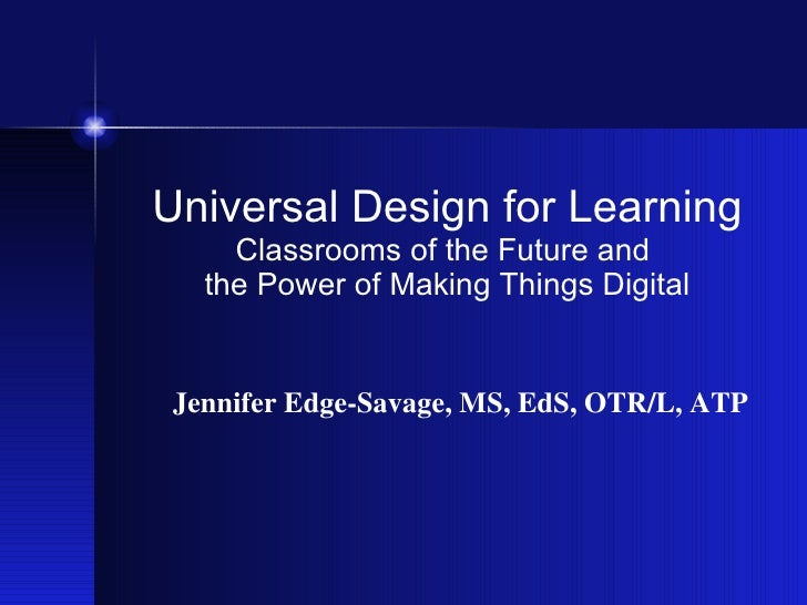 Universal Design for Learning Classrooms of the Future and  the Power of Making Things Digital Jennifer Edge-Savage, MS, E...