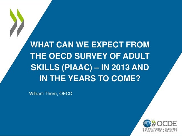 WHAT CAN WE EXPECT FROMTHE OECD SURVEY OF ADULTSKILLS (PIAAC) – IN 2013 AND  IN THE YEARS TO COME?William Thorn, OECD
