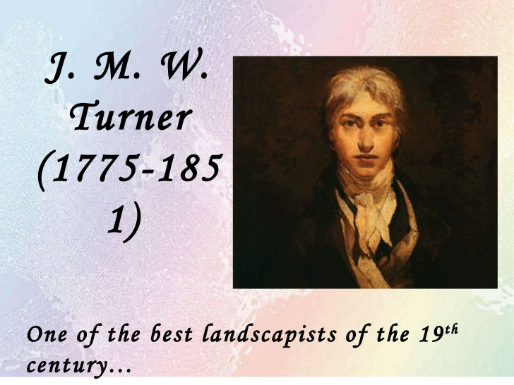 J. M. W. Turner (1775-1851)  One of the best landscapists of the 19 th  century…