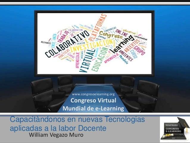 Capacitàndonos en nuevas Tecnologias aplicadas a la labor Docente William Vegazo Muro www.congresoelearning.org Congreso V...