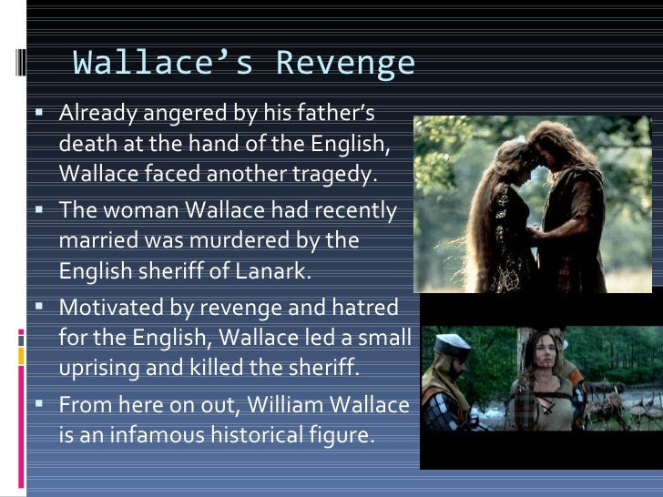 the events in william wallaces life in braveheart Often a legend is born out of historical events and based on real peo- ple this is the case with the scottish hero william wallace wallace was a flesh and blood man who historically accurate rendition of wallace's life, it is known to be braveheart took liberties with this battle and showed the two armies.