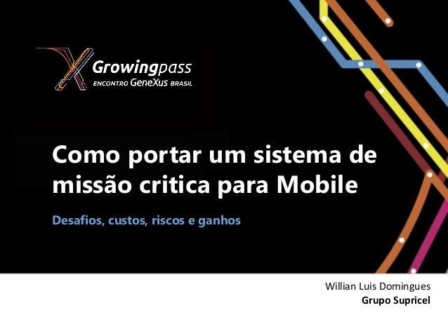 Como portar um sistema demissão critica para MobileDesafios, custos, riscos e ganhosWillian Luis DominguesGrupo Supricel