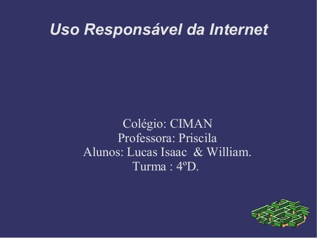 Uso Responsável da Internet Colégio: CIMAN Professora: Priscila Alunos: Lucas Isaac & William. Turma : 4ºD.