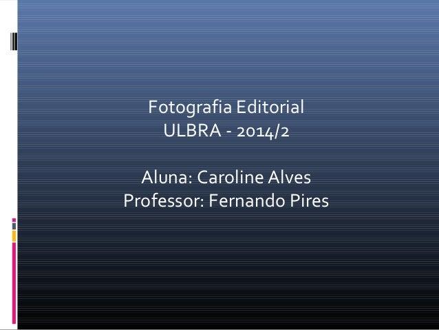 Fotografia Editorial  ULBRA - 2014/2  Aluna: Caroline Alves  Professor: Fernando Pires