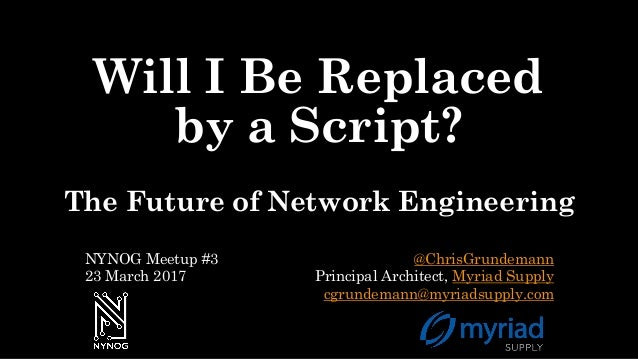 Will I Be Replaced by a Script? The Future of Network Engineering @ChrisGrundemann Principal Architect, Myriad Supply cgru...