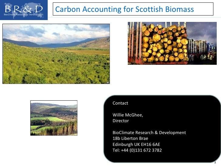 Carbon Accounting for Scottish Biomass Contact Willie McGhee,  Director BioClimate Research & Development 18b Liberton Bra...