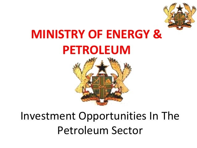 MINISTRY OF ENERGY &PETROLEUMInvestment Opportunities In ThePetroleum Sector