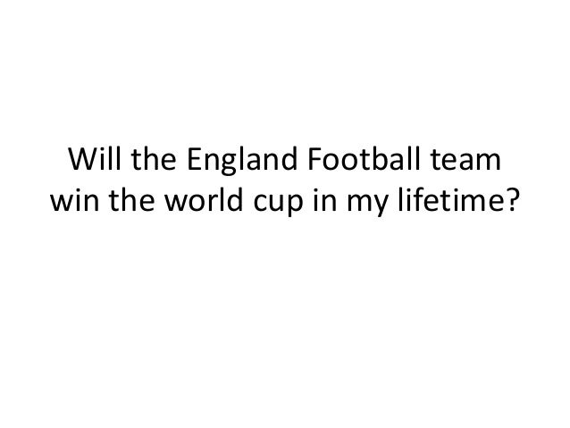 Will the England Football team win the world cup in my lifetime?