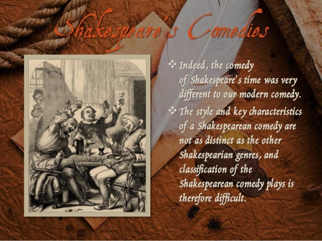 the characteristics of the shakespearean comedies Characteristics of the shakespearean comedy as you like it as you like it is a pastoral comedy written by the famous playwright william shakespeare it is a good example to show the unique characteristics of the shakespearean comedy.