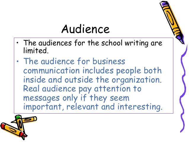 Audience • The audiences for the school writing are limited. • The audience for business communication includes people bot...