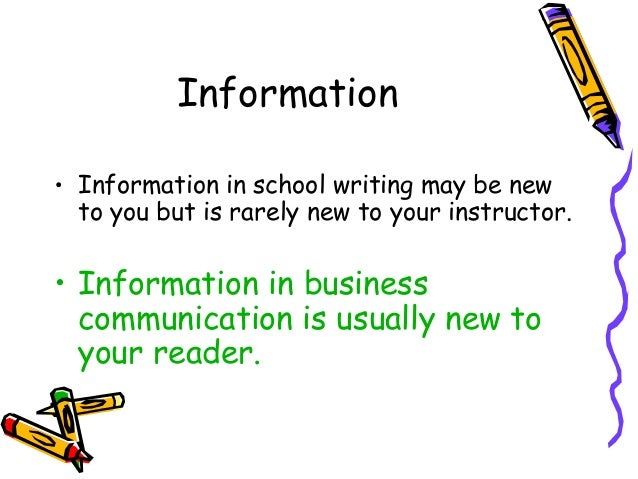 Information • Information in school writing may be new to you but is rarely new to your instructor. • Information in busin...