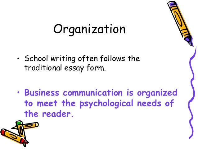 Organization • School writing often follows the traditional essay form. • Business communication is organized to meet the ...