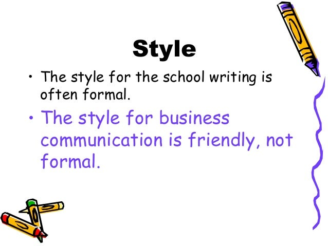 Style • The style for the school writing is often formal. • The style for business communication is friendly, not formal.