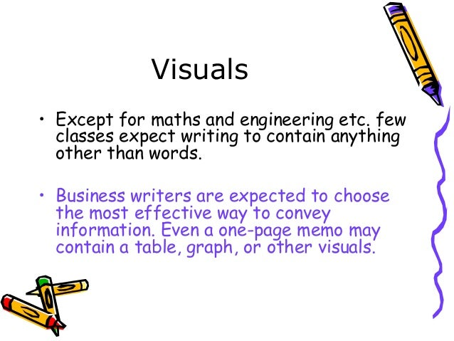 Visuals • Except for maths and engineering etc. few classes expect writing to contain anything other than words. • Busines...