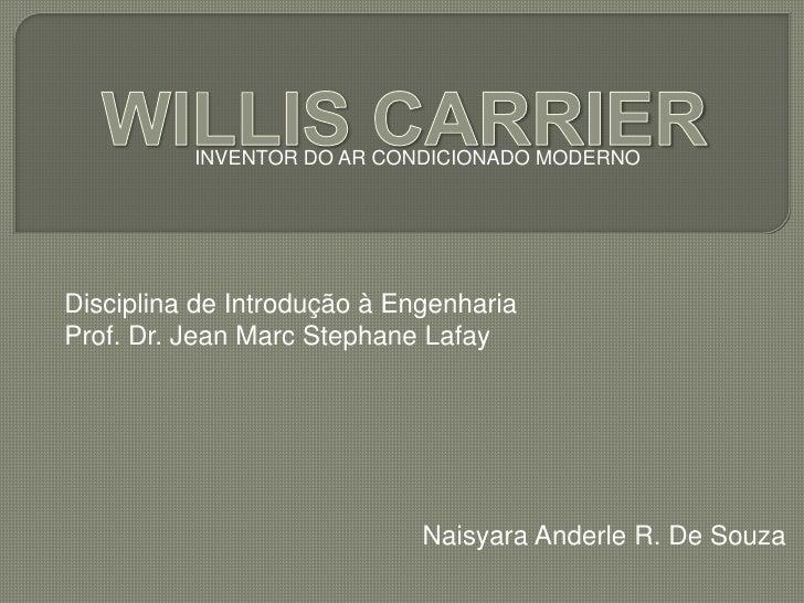 INVENTOR DO AR CONDICIONADO MODERNO<br />WILLIS CARRIER<br />Disciplina de Introdução à Engenharia<br />Prof. Dr. Jean Mar...