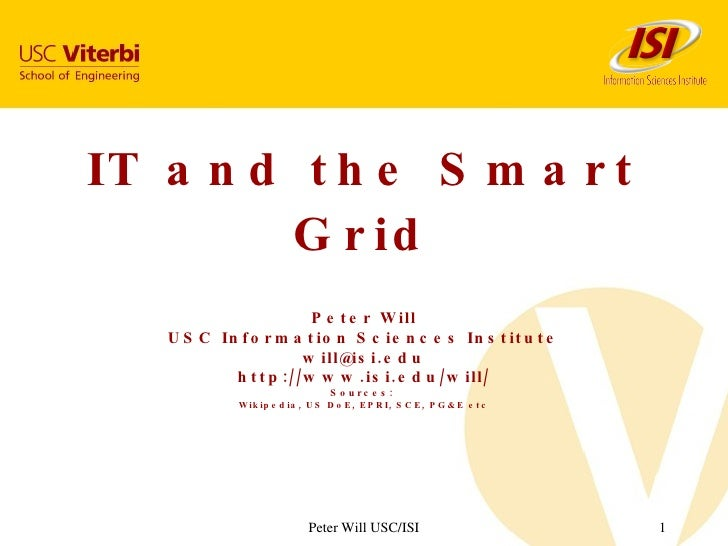 IT and the Smart Grid Peter Will USC Information Sciences Institute [email_address] http://www.isi.edu/will/ Sources:  Wik...