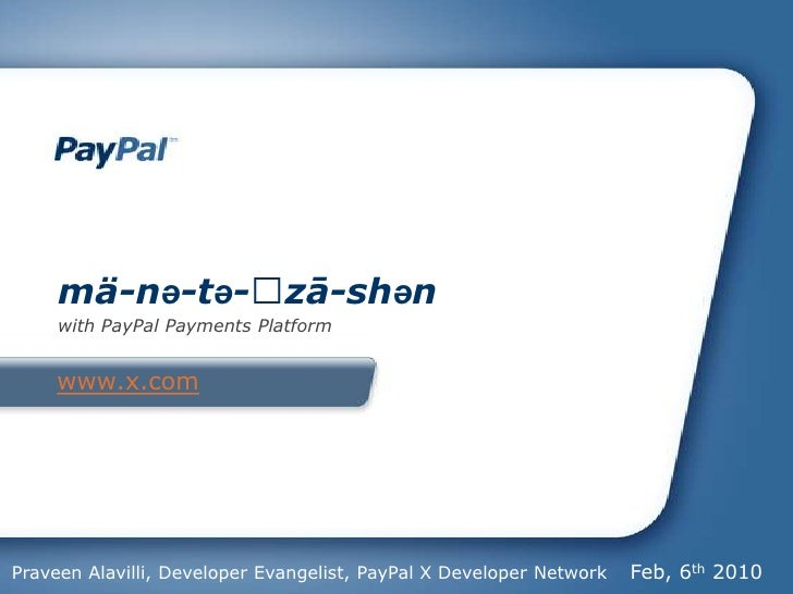 www.x.com<br />mä-nə-tə-ˈzā-shən<br />with PayPal Payments Platform<br />Feb, 6th 2010<br />Praveen Alavilli, Developer Ev...