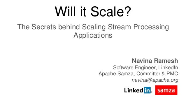 Will it Scale? The Secrets behind Scaling Stream Processing Applications Navina Ramesh Software Engineer, LinkedIn Apache ...