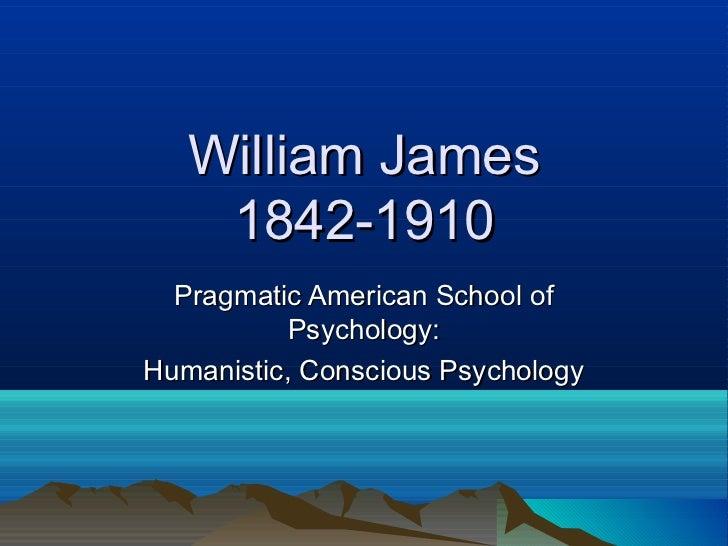 William James    1842-1910  Pragmatic American School of           Psychology:Humanistic, Conscious Psychology