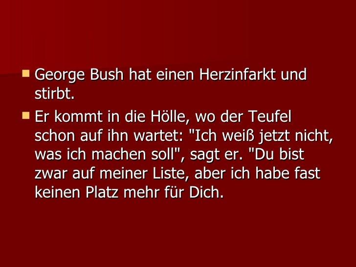 <ul><li>George Bush hat einen Herzinfarkt und stirbt.  </li></ul><ul><li>Er kommt in die Hölle, wo der Teufel schon auf ih...