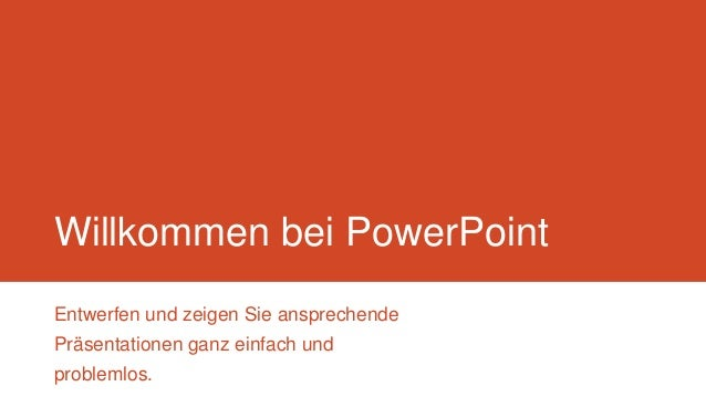 Willkommen bei PowerPoint Entwerfen und zeigen Sie ansprechende Präsentationen ganz einfach und problemlos.