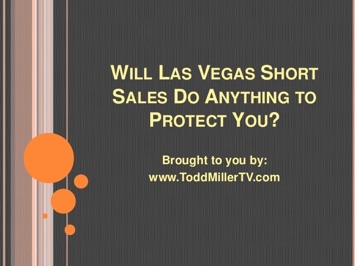WILL LAS VEGAS SHORTSALES DO ANYTHING TO    PROTECT YOU?    Brought to you by:   www.ToddMillerTV.com