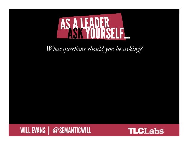 As a leader, ask yourself…               What questions should you be asking?             What questions are you not suppo...
