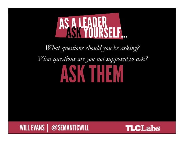 As a leader, ask yourself…  • What questions should you be asking?           What questions should you be asking?  • Wha...