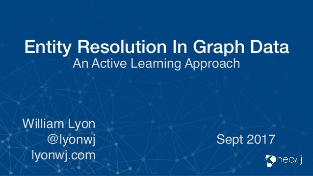 Entity Resolution In Graph Data An Active Learning Approach William Lyon @lyonwj lyonwj.com Sept 2017