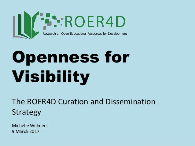 Openness for Visibility The ROER4D Curation and Dissemination Strategy Michelle Willmers 9 March 2017
