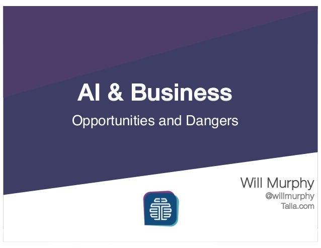 AI & Business Opportunities and Dangers Will Murphy @willmurphy Talla.com
