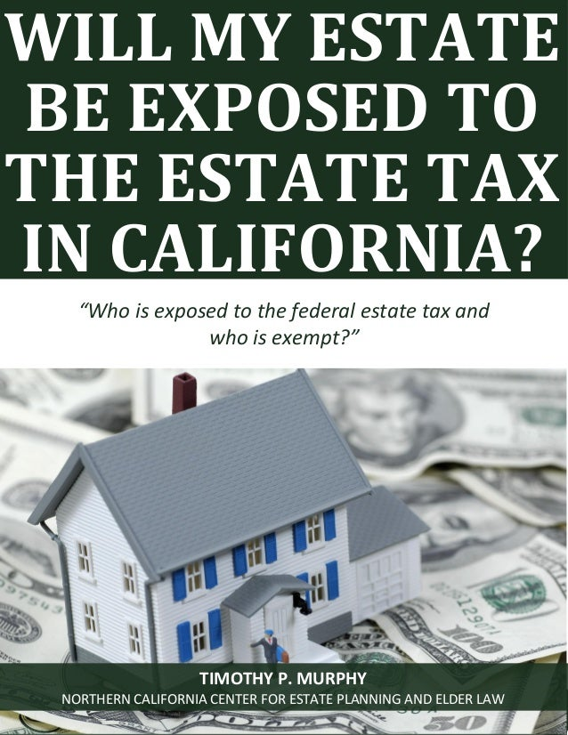 Will My Estate Be Exposed To The Estate Tax? www.norcalplanners.com 1 WILL MY ESTATE BE EXPOSED TO THE ESTATE TAX IN CALIF...