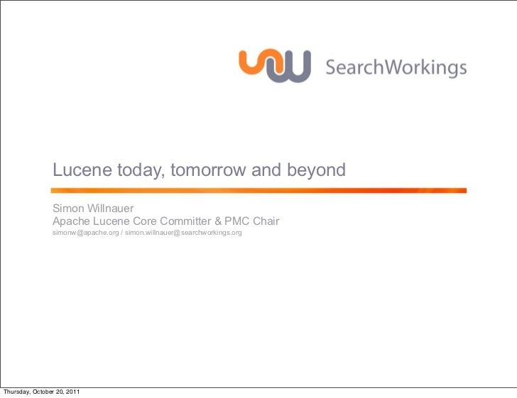 Lucene today, tomorrow and beyond                Simon Willnauer                Apache Lucene Core Committer & PMC Chair  ...