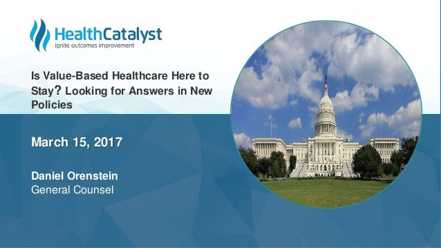 March 15, 2017 Daniel Orenstein General Counsel Is Value-Based Healthcare Here to Stay? Looking for Answers in New Policies