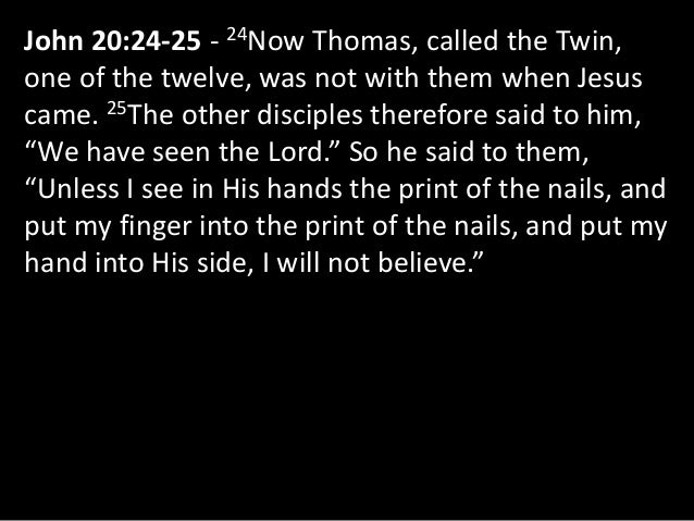 John 20:24-25 - 24Now Thomas, called the Twin, one of the twelve, was not with them when Jesus came. 25The other disciples...