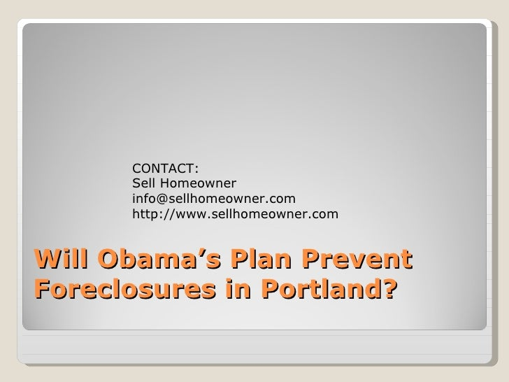Will Obama's Plan Prevent Foreclosures in Portland? CONTACT: Sell Homeowner [email_address] http://www.sellhomeowner.com