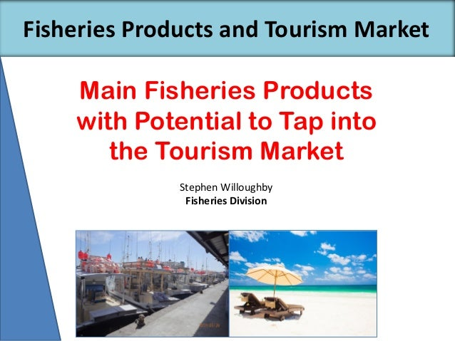 Main Fisheries Products with Potential to Tap into the Tourism Market Fisheries Products and Tourism Market Stephen Willou...