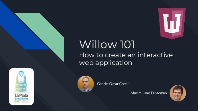 Willow 101 How to create an interactive web application Gabriel Omar Cotelli Maximiliano Tabacman
